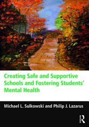 Creating Safe and Supportive Schools and Fostering Students' Mental Health af Michael L. Sulkowski, Philip J. Lazarus