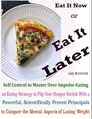 Eat It Now or Eat It Later : Self Control to Master Over Impulse Eating an Eating Strategy to Flip Your Hunger Switch With a Powerful, Scientifically Proven Principals to Conquer the Mental Aspects of Losing Weight af Leo Bywater