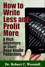 How to Write Less and Profit More - A Rich Adventure in Short Read Kindle Publishing af Robert C. Worstell