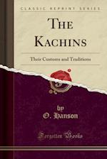 The Kachins Their Customs and Traditions (Classic Reprint)