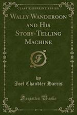 Wally Wanderoon and His Story-Telling Machine (Classic Reprint)