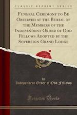 Funeral Ceremony to Be Observed at the Burial of the Members of the Independent Order of Odd Fellows (Classic Reprint)
