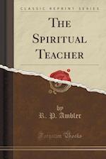 The Spiritual Teacher (Classic Reprint)