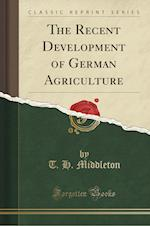 The Recent Development of German Agriculture (Classic Reprint)