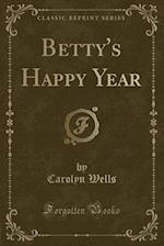 Betty's Happy Year (Classic Reprint)