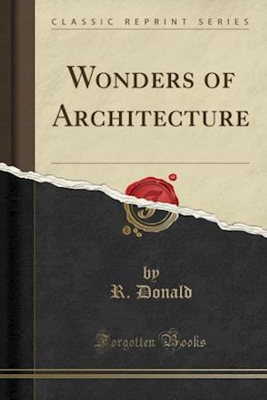 Wonders of Architecture (Classic Reprint) af R. Donald
