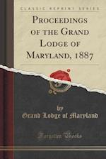 Proceedings of the Grand Lodge of Maryland, 1887 (Classic Reprint)