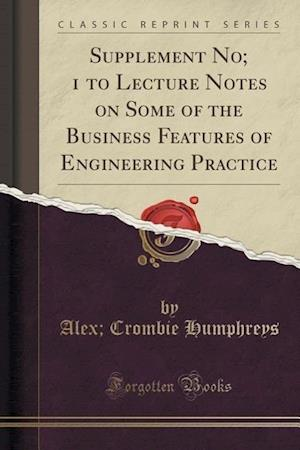 Supplement No; 1 to Lecture Notes on Some of the Business Features of Engineering Practice (Classic Reprint) af Alexander Crombie 1851-1927 Humphreys