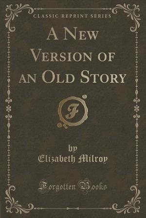 A New Version of an Old Story (Classic Reprint) af Elizabeth Milroy