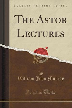The Astor Lectures (Classic Reprint) af William John Murray