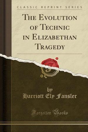 The Evolution of Technic in Elizabethan Tragedy (Classic Reprint) af Harriott Ely Fansler