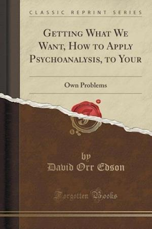 Getting What We Want, How to Apply Psychoanalysis, to Your af David Orr Edson