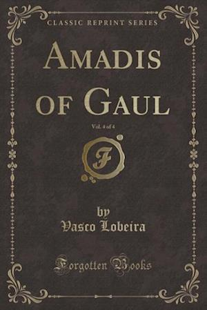 Amadis of Gaul, Vol. 4 of 4 (Classic Reprint) af Vasco Lobeira
