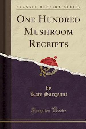 One Hundred Mushroom Receipts (Classic Reprint) af Kate Sargeant