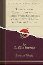 Sources of the Constitution of the United States Considered in Relation to Colonial and English History (Classic Reprint)