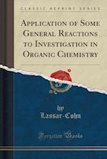 Application of Some General Reactions to Investigation in Organic Chemistry (Classic Reprint)