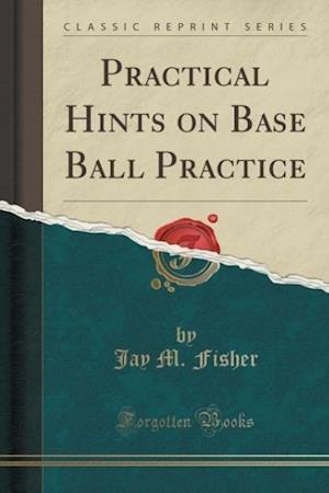 Practical Hints on Base Ball Practice (Classic Reprint) af Jay M. Fisher