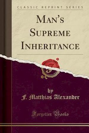 Man's Supreme Inheritance (Classic Reprint) af F. Matthias Alexander