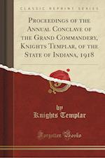 Proceedings of the Annual Conclave of the Grand Commandery, Knights Templar, of the State of Indiana, 1918 (Classic Reprint)