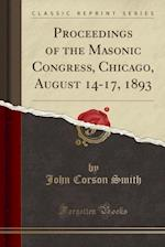 Proceedings of the Masonic Congress, Chicago, August 14 17, 1893 (Classic Reprint)