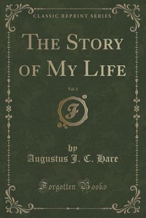 The Story of My Life, Vol. 1 (Classic Reprint) af Augustus J. C. Hare
