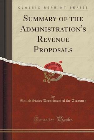 Summary of the Administration's Revenue Proposals (Classic Reprint) af United States Department of Th Treasury