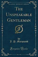 The Unspeakable Gentleman (Classic Reprint)