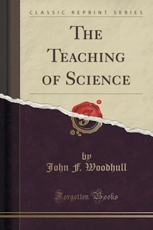 The Teaching of Science (Classic Reprint) af John F. Woodhull