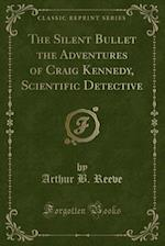 The Silent Bullet the Adventures of Craig Kennedy, Scientific Detective (Classic Reprint) af Arthur B. Reeve