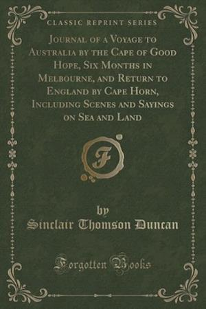 Journal of a Voyage to Australia by the Cape of Good Hope, Six Months in Melbourne, and Return to England by Cape Horn, Including Scenes and Sayings o af Sinclair Thomson Duncan