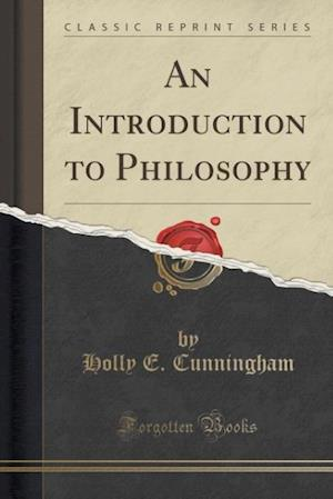 An Introduction to Philosophy (Classic Reprint) af Holly E. Cunningham