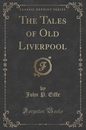 The Tales of Old Liverpool (Classic Reprint) af John P. Eiffe