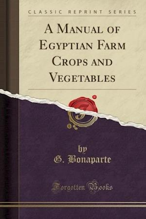 A Manual of Egyptian Farm Crops and Vegetables (Classic Reprint) af G. Bonaparte