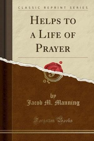Helps to a Life of Prayer (Classic Reprint) af Jacob M. Manning