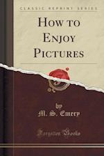 How to Enjoy Pictures (Classic Reprint)