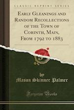 Early Gleanings and Random Recollections of the Town of Corinth, Main, from 1792 to 1883 (Classic Reprint) af Mason Skinner Palmer