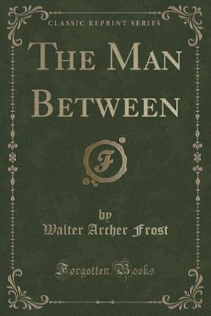 The Man Between (Classic Reprint) af Walter Archer Frost