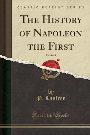 The History of Napoleon the First, Vol. 4 of 4 (Classic Reprint) af P. Lanfrey