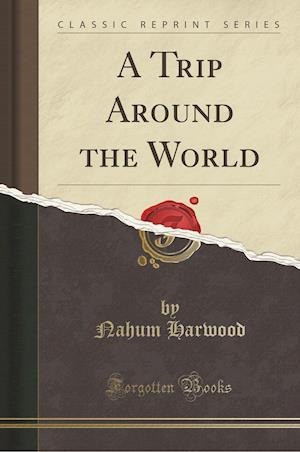 A Trip Around the World (Classic Reprint) af Nahum Harwood