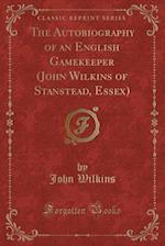 The Autobiography of an English Gamekeeper (John Wilkins of Stanstead, Essex) (Classic Reprint)