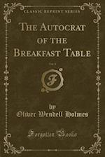 The Autocrat of the Breakfast Table, Vol. 2 (Classic Reprint)