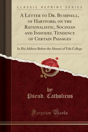A   Letter to Dr. Bushnell, of Hartford, on the Rationalistic, Socinian and Indfidel Tendency of Certain Passages af Pseud Catholicus