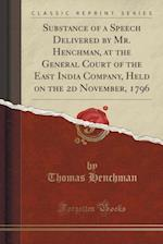 Substance of a Speech Delivered by Mr. Henchman, at the General Court of the East India Company, Held on the 2D November, 1796 (Classic Reprint) af Thomas Henchman