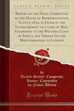 Report of the Naval Committee to the House of Representatives, August, 1850, in Favor of the Establishment of a Line of Mail Steamships to the Western