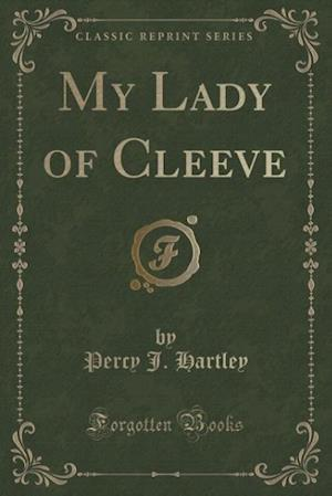 My Lady of Cleeve (Classic Reprint) af Percy J. Hartley