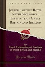 Journal of the Royal Anthropological Institute of Great Britain and Ireland (Classic Reprint)