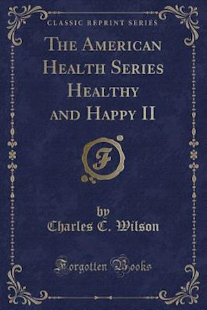 The American Health Series Healthy and Happy II (Classic Reprint) af Charles C. Wilson