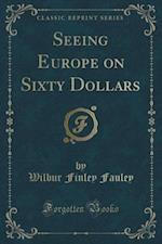 Seeing Europe on Sixty Dollars (Classic Reprint)
