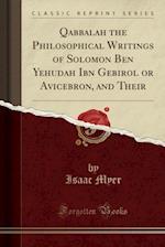 Qabbalah the Philosophical Writings of Solomon Ben Yehudah Ibn Gebirol or Avicebron, and Their (Classic Reprint)