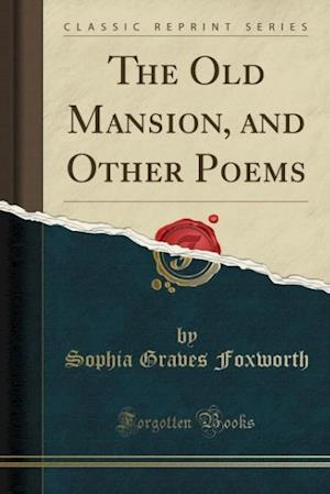 The Old Mansion, and Other Poems (Classic Reprint) af Sophia Graves Foxworth